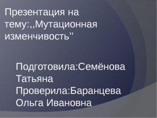 Презентация на тему:,,Мутационная изменчивость'' Подготовила:Семёнова Татьяна