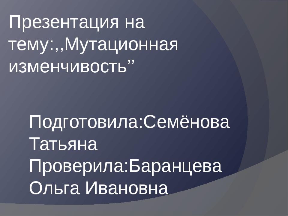 Презентация на тему:,,Мутационная изменчивость'' Подготовила:Семёнова Татьяна...