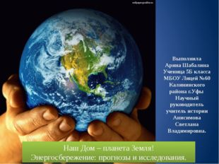 Наш Дом – планета Земля! Энергосбережение: прогнозы и исследования. Выполнил