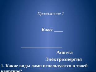 Приложение 1 Класс ____ ___________________ Анкета Электроэнергия 1. Какие в