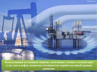 Использование источников энергии, залегающих глубоко в земной коре: угля, газ