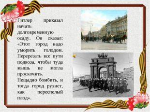 Гитлер приказал начать долговременную осаду. Он сказал: «Этот город надо умор