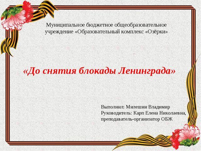 «До снятия блокады Ленинграда» Выполнил: Милешин Владимир Руководитель: Карп...