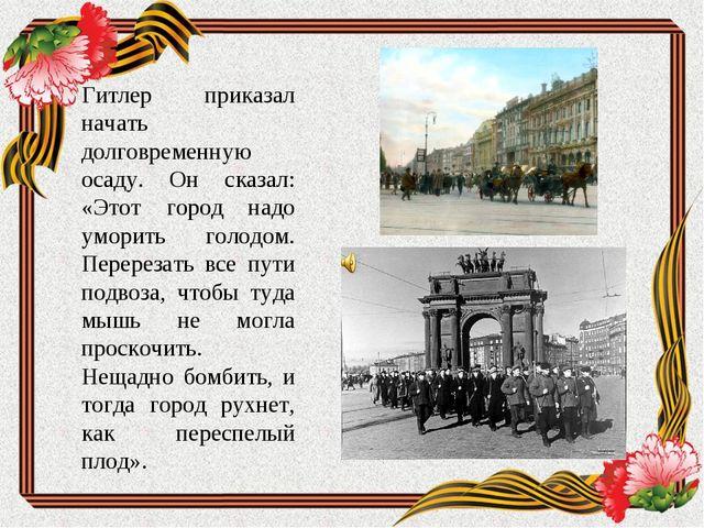 Гитлер приказал начать долговременную осаду. Он сказал: «Этот город надо умор...