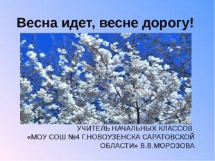 Весна идет, весне дорогу! УЧИТЕЛЬ НАЧАЛЬНЫХ КЛАССОВ «МОУ СОШ №4 Г.НОВОУЗЕНСКА