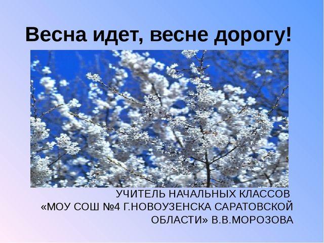 Весна идет, весне дорогу! УЧИТЕЛЬ НАЧАЛЬНЫХ КЛАССОВ «МОУ СОШ №4 Г.НОВОУЗЕНСКА...