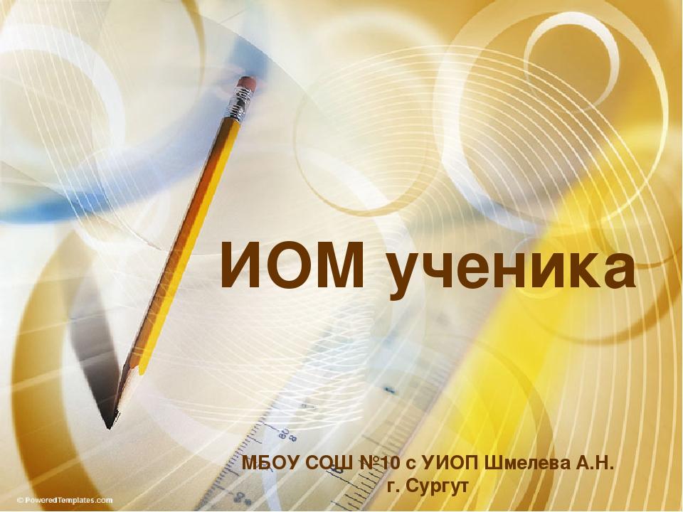 ИОМ ученика МБОУ СОШ №10 с УИОП Шмелева А.Н. г. Сургут