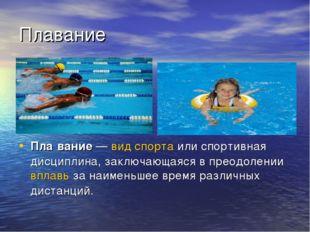 Плавание Пла́вание—вид спортаили спортивная дисциплина, заключающаяся в пр