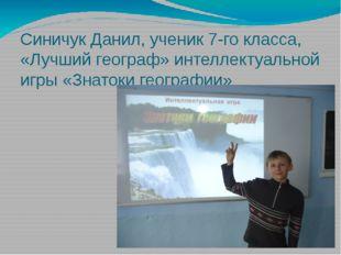 Синичук Данил, ученик 7-го класса, «Лучший географ» интеллектуальной игры «Зн