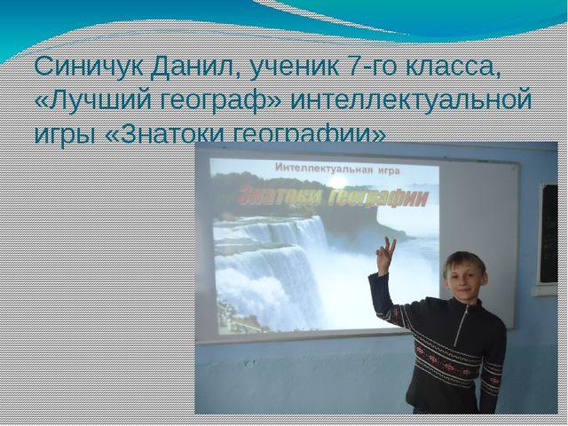 Синичук Данил, ученик 7-го класса, «Лучший географ» интеллектуальной игры «Зн...