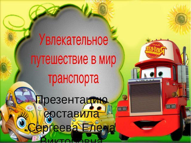 Презентацию составила Сергеева Елена Викторовна Воспитатель МБДОУ « Детский...