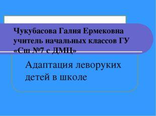 Чукубасова Галия Ермековна учитель начальных классов ГУ «Сш №7 с ДМЦ» Адаптац