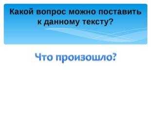 Какой вопрос можно поставить к данному тексту?