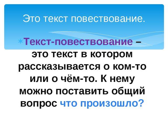 Текст-повествование – это текст в котором рассказывается о ком-то или о чём-т...