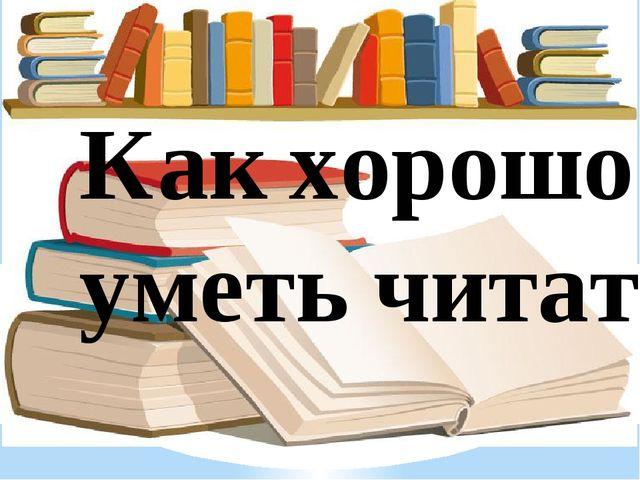 Как хорошо уметь читать!