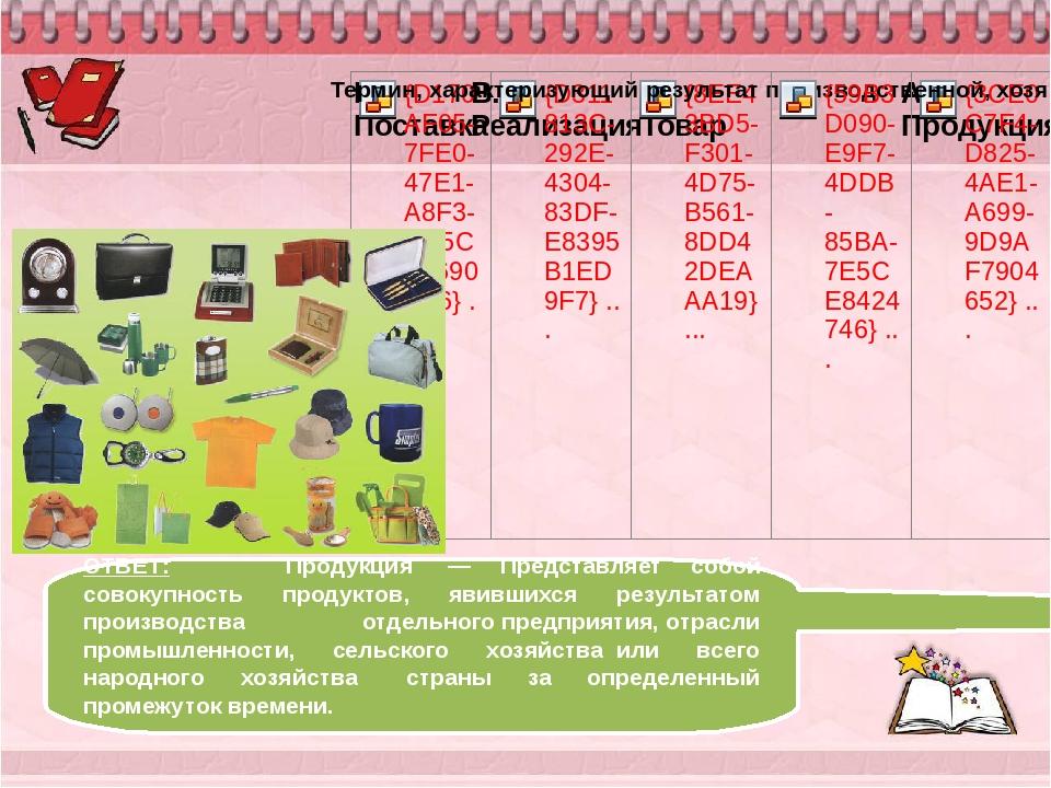 ОТВЕТ: Продукция — Представляет собой совокупность продуктов, явившихся рез...