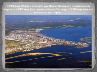 В 1930 году Обдорск стал центром Ямало-Ненецкого национального округа, а в 19