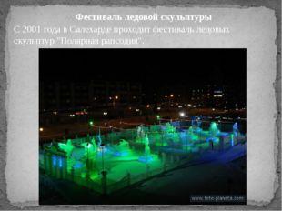 Фестиваль ледовой скульптуры С 2001 года в Салехарде проходит фестиваль ледов