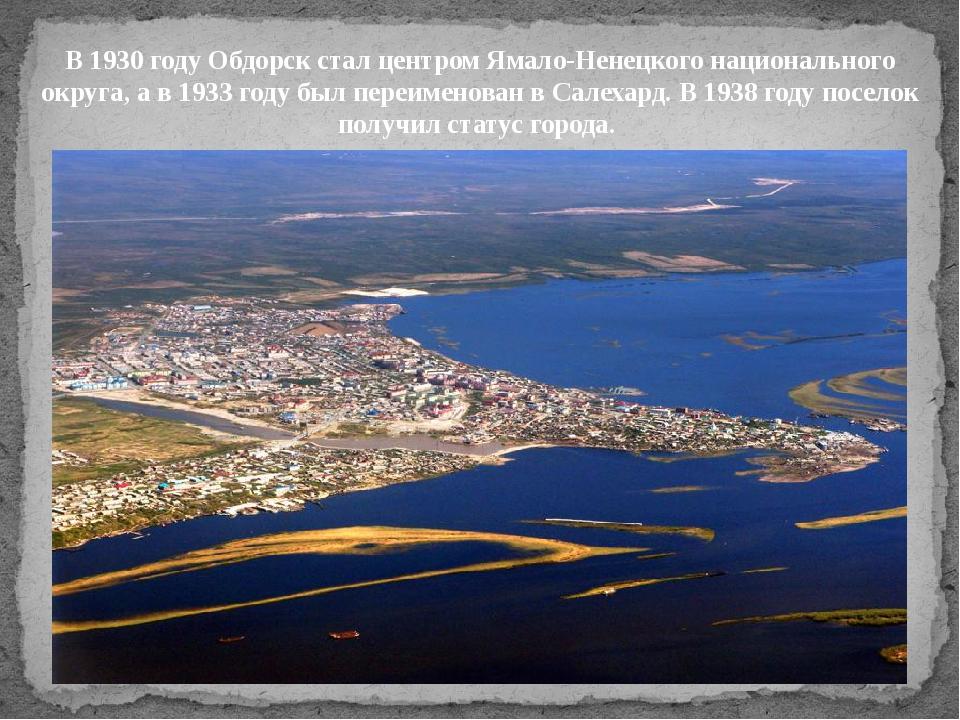 В 1930 году Обдорск стал центром Ямало-Ненецкого национального округа, а в 19...