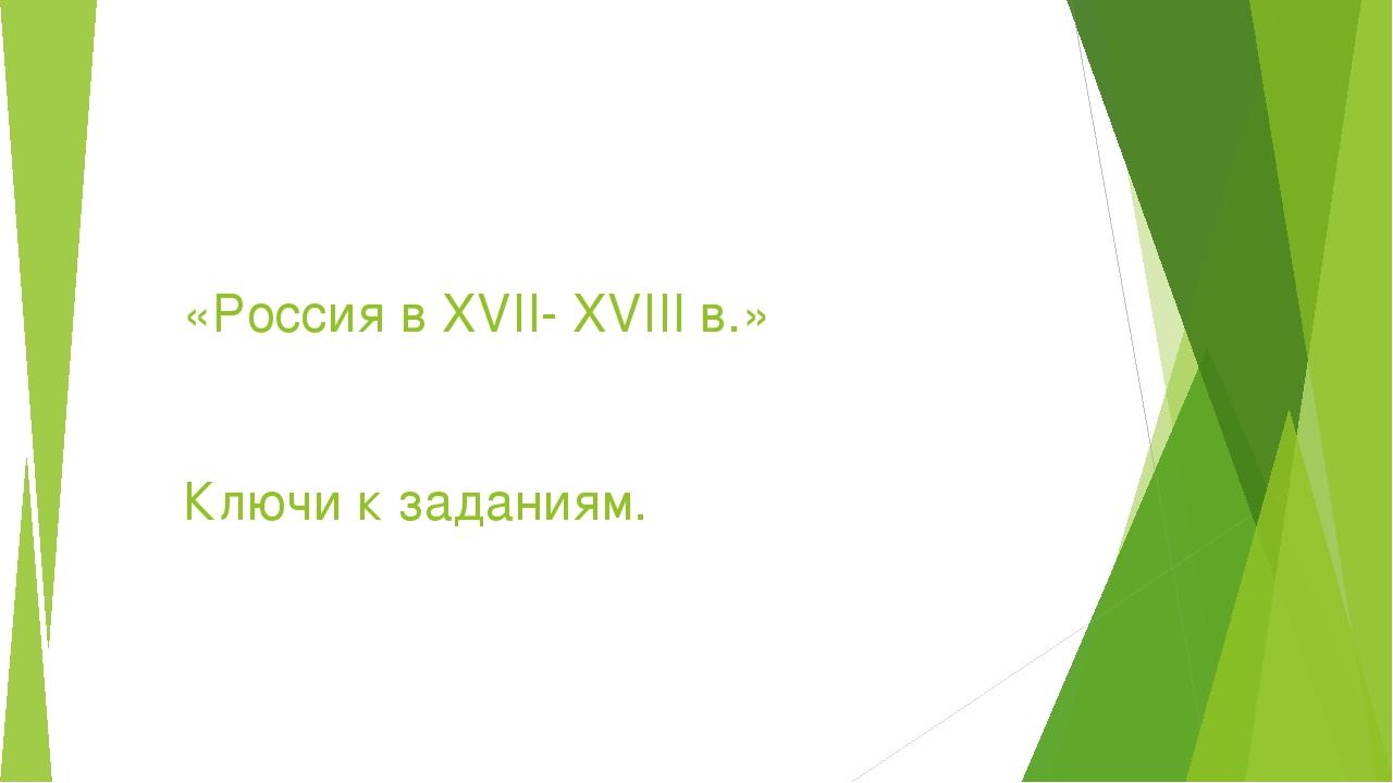 «Россия в XVII- XVIII в.» Ключи к заданиям.