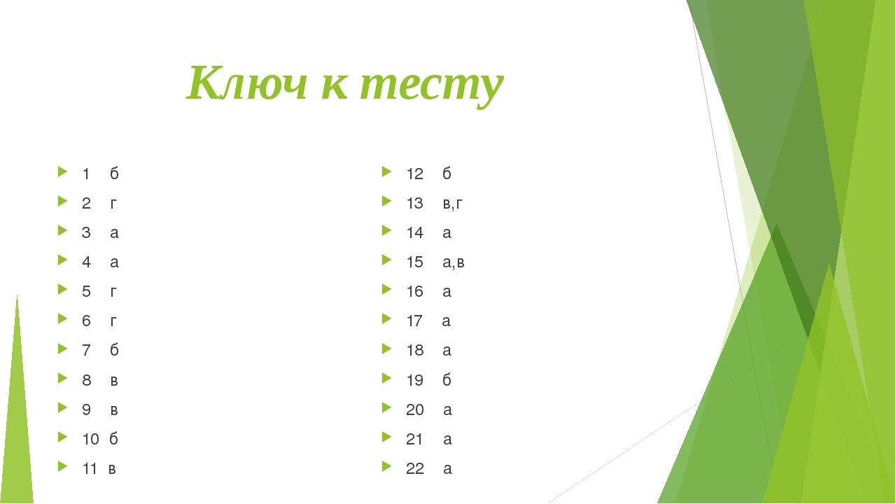 Ключ к тесту 1 б 2 г 3 а 4 а 5 г 6 г 7 б 8 в 9 в 10 б 11 в 12 б 13 в,г 14 а...
