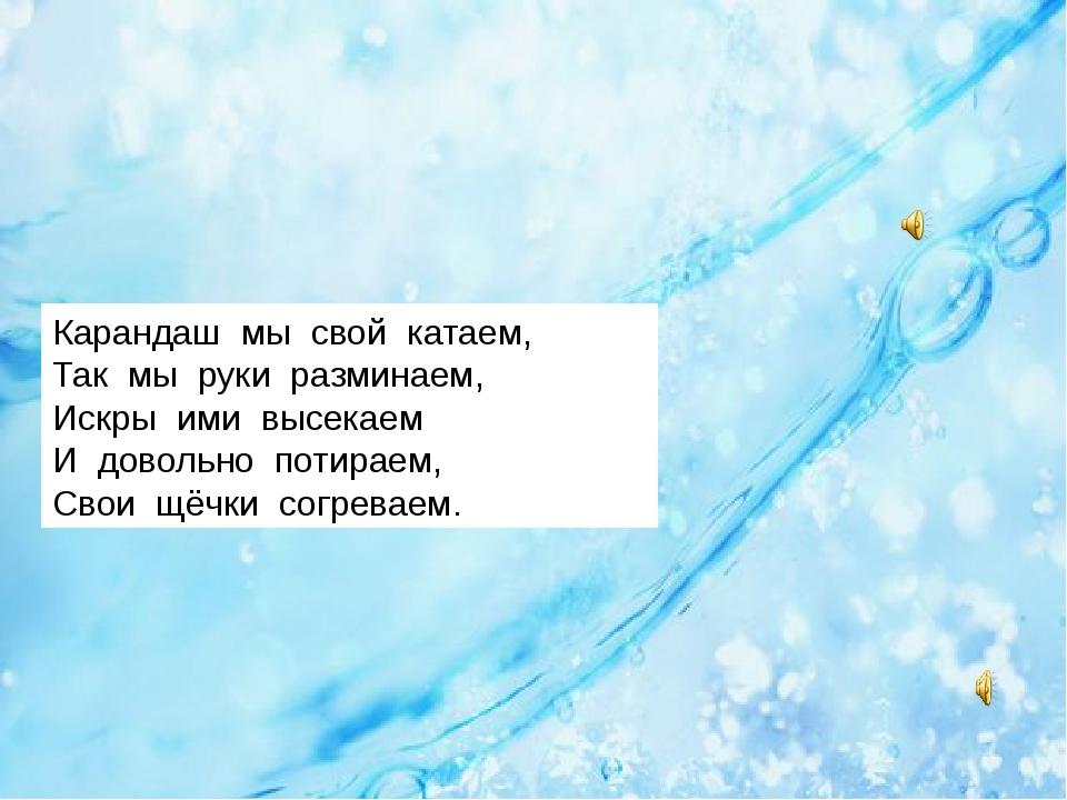 Карандаш мы свой катаем, Так мы руки разминаем, Искры ими высекаем И довольн...