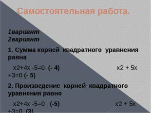 Самостоятельная работа. 1вариант 2вариант 1. Сумма корней квадратного уравнен