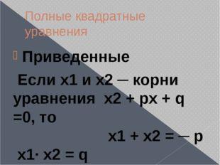 Полные квадратные уравнения Приведенные Если х1 и х2 ─ корни уравнения х2 + p