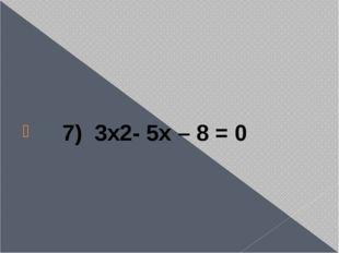 7) 3x2- 5x – 8 = 0