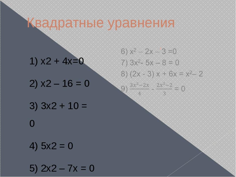Квадратные уравнения 1) х2 + 4x=0 2) х2 – 16 = 0 3) 3x2 + 10 = 0 4) 5x2 = 0 5...