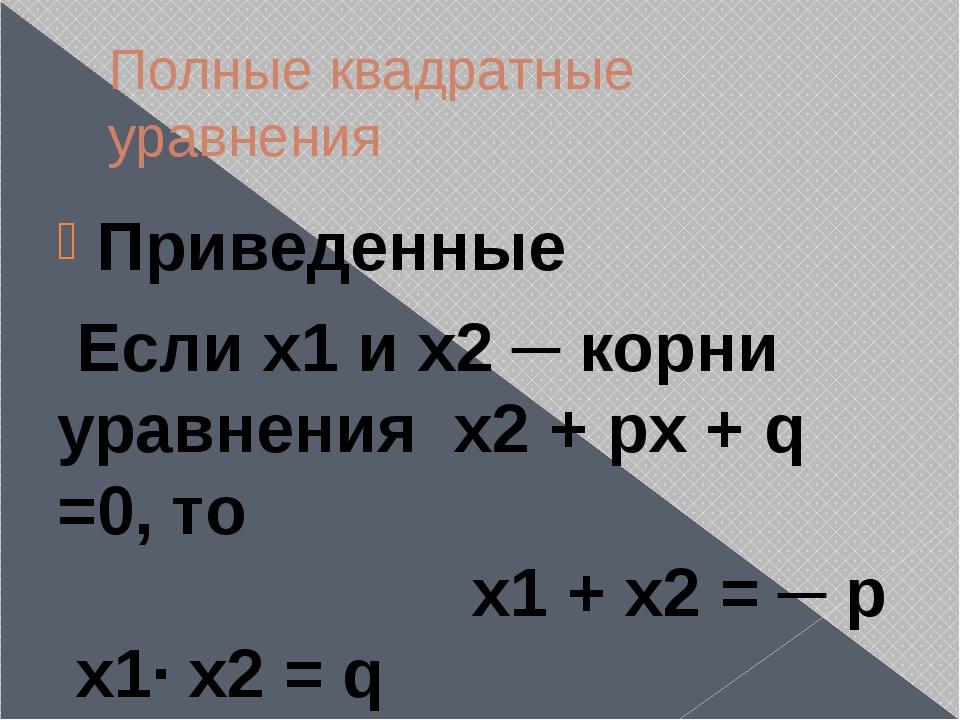 Полные квадратные уравнения Приведенные Если х1 и х2 ─ корни уравнения х2 + p...