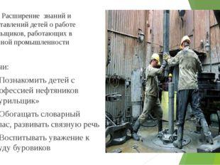 Цель: Расширение знаний и представлений детей о работе бурильщиков, работающ