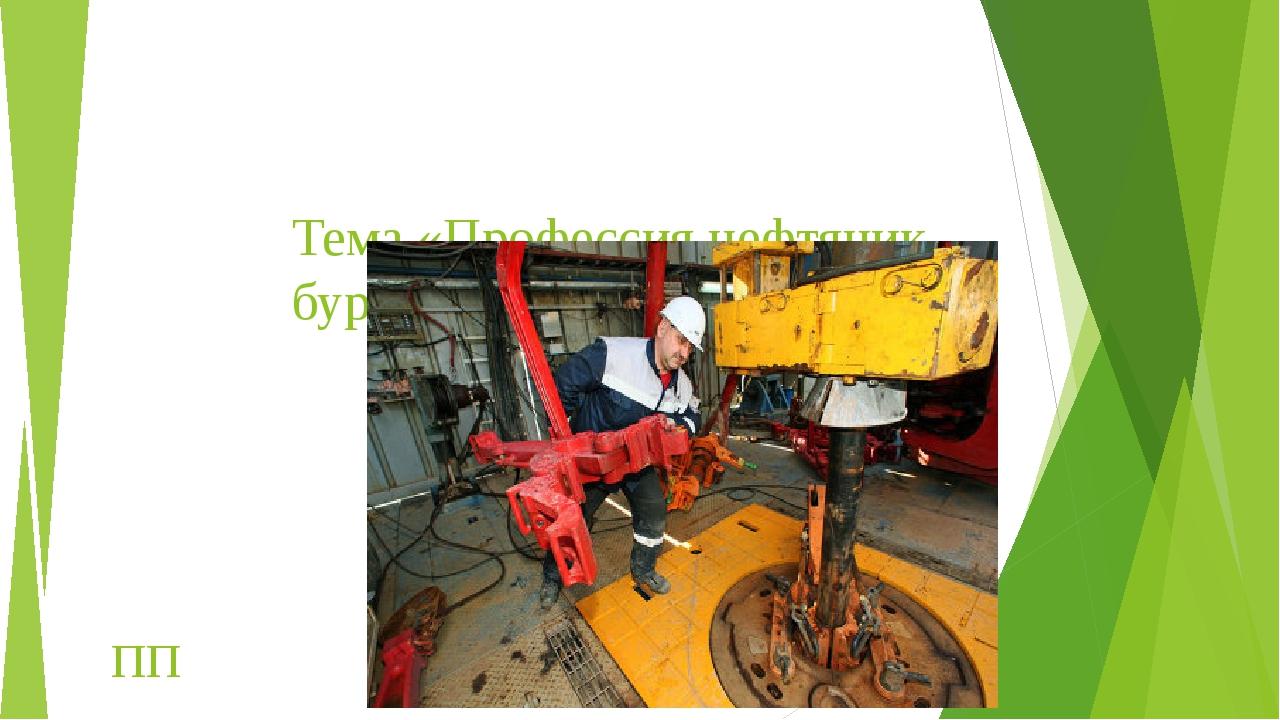 Тема «Профессия нефтяник - бурильщик» \ ПП .