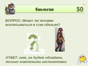 биология ВОПРОС: Может ли человек воспитываться в стае обезьян? ОТВЕТ: нет, о