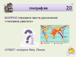 география ВОПРОС:Назовите места расселения «Человека умелого» ОТВЕТ: остров Я