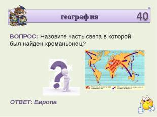 география ВОПРОС: Назовите часть света в которой был найден кроманьонец? ОТВЕ