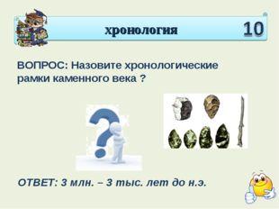 хронология ВОПРОС: Назовите хронологические рамки каменного века ? ОТВЕТ: 3 м