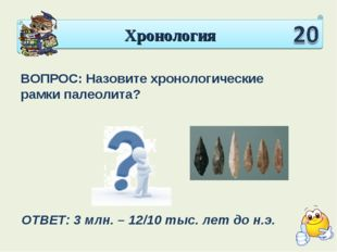 Хронология ВОПРОС: Назовите хронологические рамки палеолита? ОТВЕТ: 3 млн. –