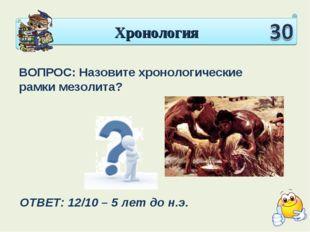 Хронология ВОПРОС: Назовите хронологические рамки мезолита? ОТВЕТ: 12/10 – 5
