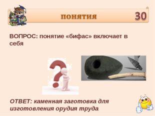 ВОПРОС: понятие «бифас» включает в себя ОТВЕТ: каменная заготовка для изготов