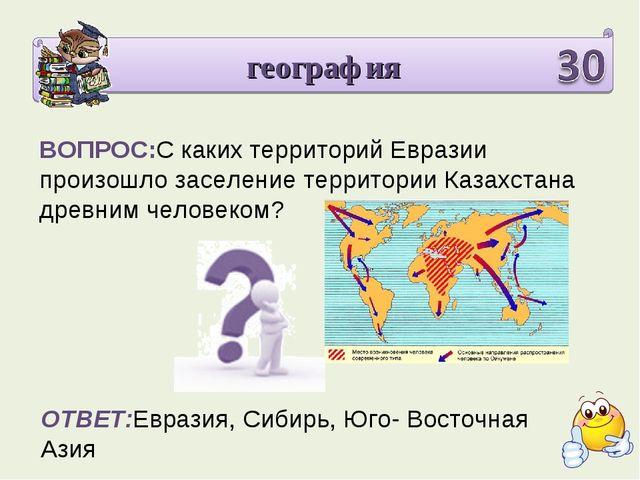 география ВОПРОС:С каких территорий Евразии произошло заселение территории Ка...