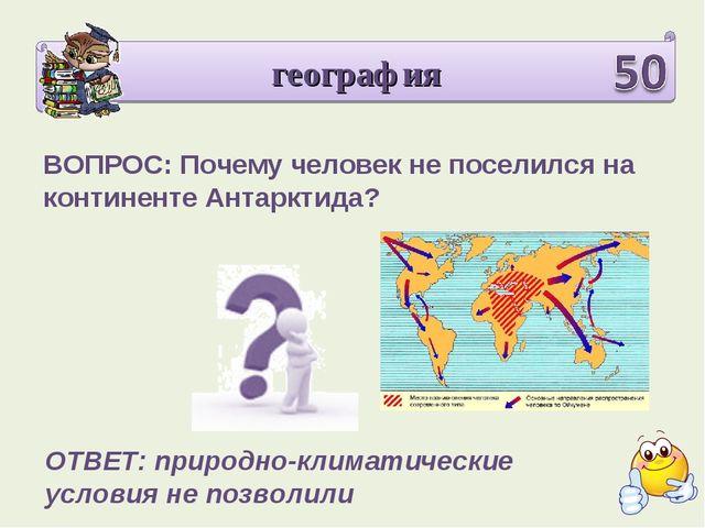 география ВОПРОС: Почему человек не поселился на континенте Антарктида? ОТВЕТ...