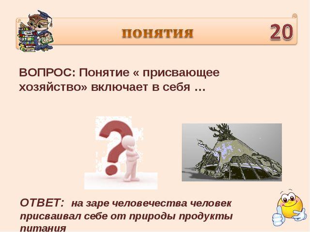 ВОПРОС: Понятие « присвающее хозяйство» включает в себя … ОТВЕТ: на заре чело...