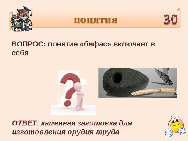 ВОПРОС: понятие «бифас» включает в себя ОТВЕТ: каменная заготовка для изготов...