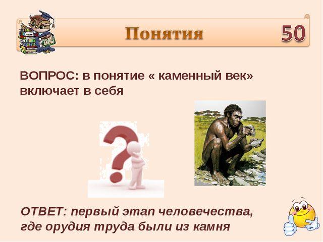 ВОПРОС: в понятие « каменный век» включает в себя ОТВЕТ: первый этап человече...