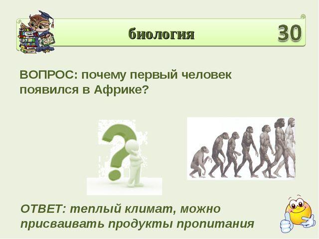 биология ВОПРОС: почему первый человек появился в Африке? ОТВЕТ: теплый клима...