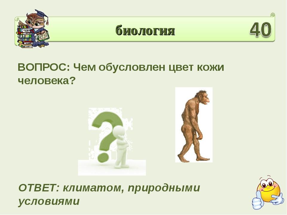 биология ВОПРОС: Чем обусловлен цвет кожи человека? ОТВЕТ: климатом, природны...