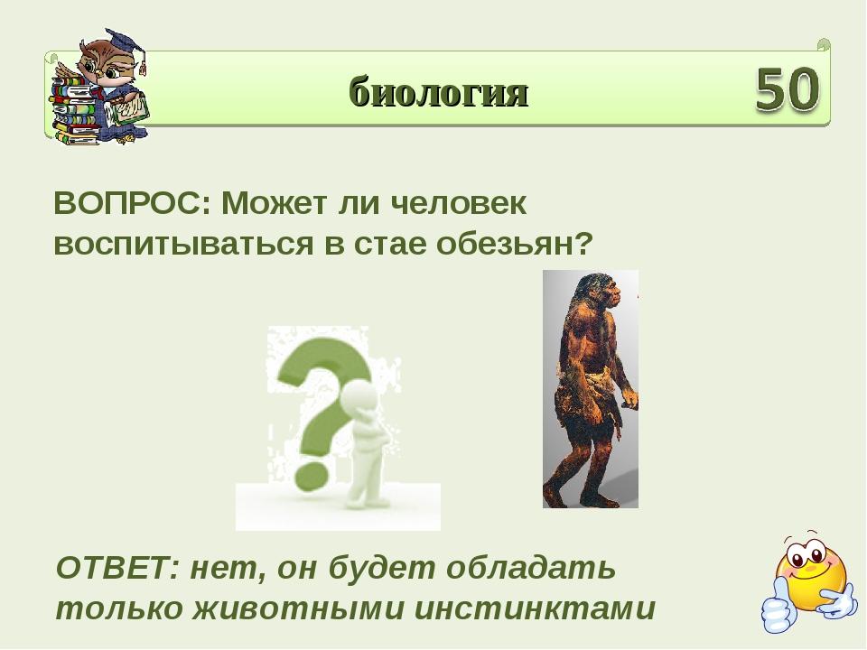 биология ВОПРОС: Может ли человек воспитываться в стае обезьян? ОТВЕТ: нет, о...