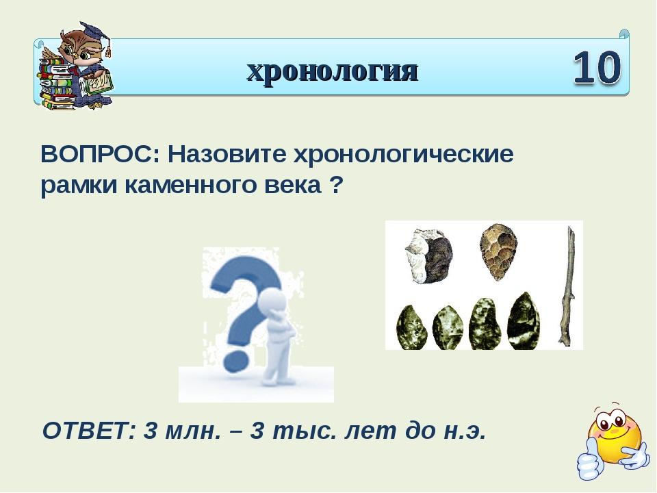 хронология ВОПРОС: Назовите хронологические рамки каменного века ? ОТВЕТ: 3 м...