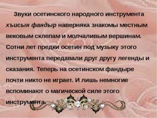 Звуки осетинского народного инструмента хъисын фандыр наверняка знакомы мест